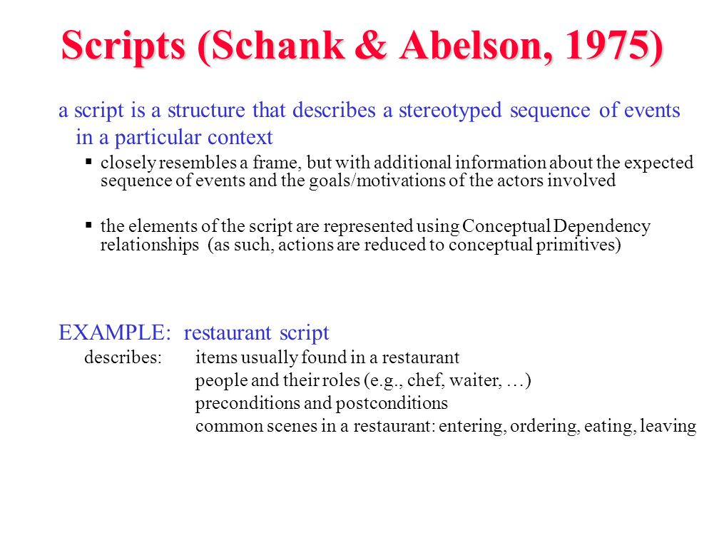 Scripts (Schank & Abelson, 1975) a script is a structure that describes a stereotyped sequence of events in a particular context  closely resembles a frame, but with additional information about the expected sequence of events and the goals/motivations of the actors involved  the elements of the script are represented using Conceptual Dependency relationships (as such, actions are reduced to conceptual primitives) EXAMPLE: restaurant script describes:items usually found in a restaurant people and their roles (e.g., chef, waiter, …) preconditions and postconditions common scenes in a restaurant: entering, ordering, eating, leaving