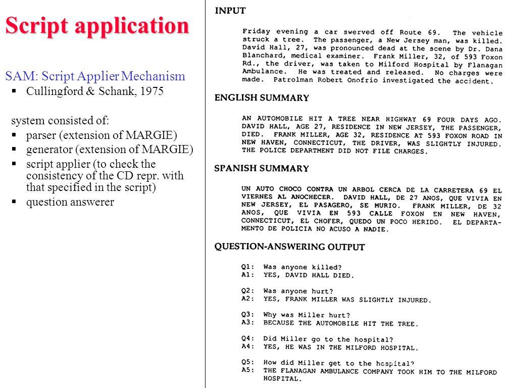 Script application SAM: Script Applier Mechanism  Cullingford & Schank, 1975 system consisted of:  parser (extension of MARGIE)  generator (extension of MARGIE)  script applier (to check the consistency of the CD repr.