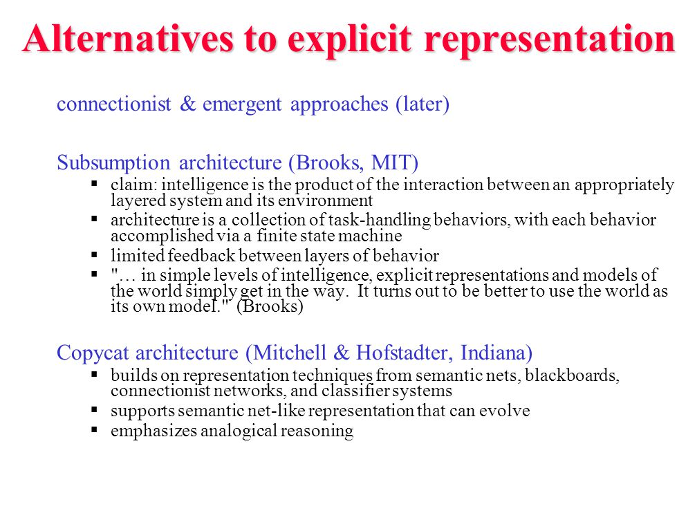 Alternatives to explicit representation connectionist & emergent approaches (later) Subsumption architecture (Brooks, MIT)  claim: intelligence is the product of the interaction between an appropriately layered system and its environment  architecture is a collection of task-handling behaviors, with each behavior accomplished via a finite state machine  limited feedback between layers of behavior  … in simple levels of intelligence, explicit representations and models of the world simply get in the way.