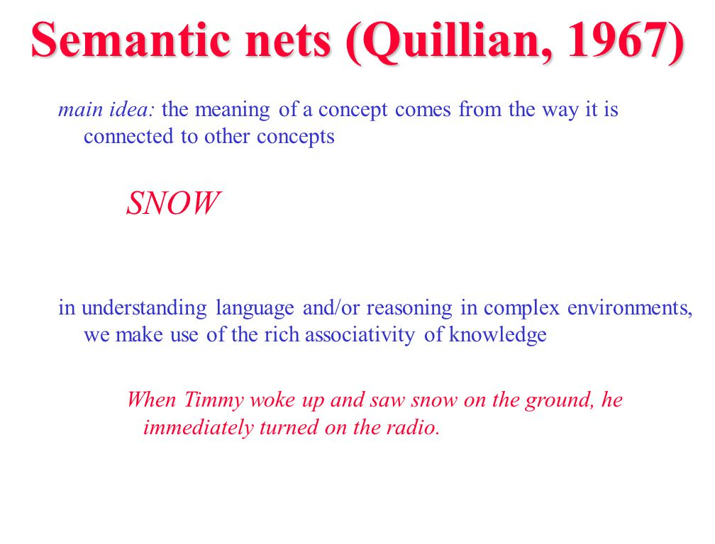 Semantic nets (Quillian, 1967) main idea: the meaning of a concept comes from the way it is connected to other concepts SNOW in understanding language and/or reasoning in complex environments, we make use of the rich associativity of knowledge When Timmy woke up and saw snow on the ground, he immediately turned on the radio.