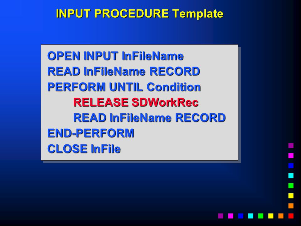OPEN INPUT InFileName READ InFileName RECORD PERFORM UNTIL Condition RELEASE SDWorkRec READ InFileName RECORD END-PERFORM CLOSE InFile OPEN INPUT InFileName READ InFileName RECORD PERFORM UNTIL Condition RELEASE SDWorkRec READ InFileName RECORD END-PERFORM CLOSE InFile INPUT PROCEDURE Template