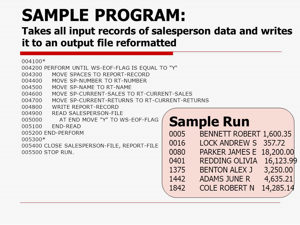 SAMPLE PROGRAM: Takes all input records of salesperson data and writes it to an output file reformatted 004100* 004200 PERFORM UNTIL WS-EOF-FLAG IS EQUAL TO Y 004300 MOVE SPACES TO REPORT-RECORD 004400 MOVE SP-NUMBER TO RT-NUMBER 004500 MOVE SP-NAME TO RT-NAME 004600 MOVE SP-CURRENT-SALES TO RT-CURRENT-SALES 004700 MOVE SP-CURRENT-RETURNS TO RT-CURRENT-RETURNS 004800 WRITE REPORT-RECORD 004900 READ SALESPERSON-FILE 005000 AT END MOVE Y TO WS-EOF-FLAG 005100 END-READ 005200 END-PERFORM 005300* 005400 CLOSE SALESPERSON-FILE, REPORT-FILE 005500 STOP RUN.