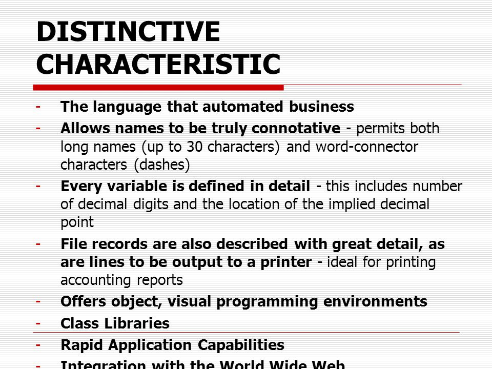 DISTINCTIVE CHARACTERISTIC -The language that automated business -Allows names to be truly connotative - permits both long names (up to 30 characters) and word-connector characters (dashes) -Every variable is defined in detail - this includes number of decimal digits and the location of the implied decimal point -File records are also described with great detail, as are lines to be output to a printer - ideal for printing accounting reports -Offers object, visual programming environments -Class Libraries -Rapid Application Capabilities -Integration with the World Wide Web