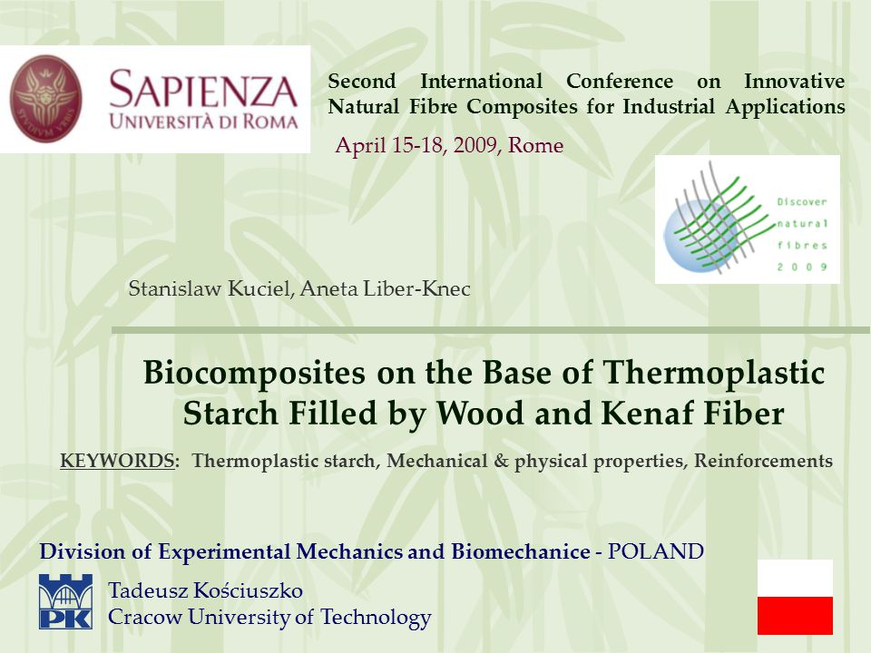 Second International Conference on Innovative Natural Fibre Composites for Industrial Applications Stanislaw Kuciel, Aneta Liber-Knec Biocomposites on the Base of Thermoplastic Starch Filled by Wood and Kenaf Fiber Tadeusz Kościuszko Cracow University of Technology Division of Experimental Mechanics and Biomechanice - POLAND April 15-18, 2009, Rome KEYWORDS: Thermoplastic starch, Mechanical & physical properties, Reinforcements