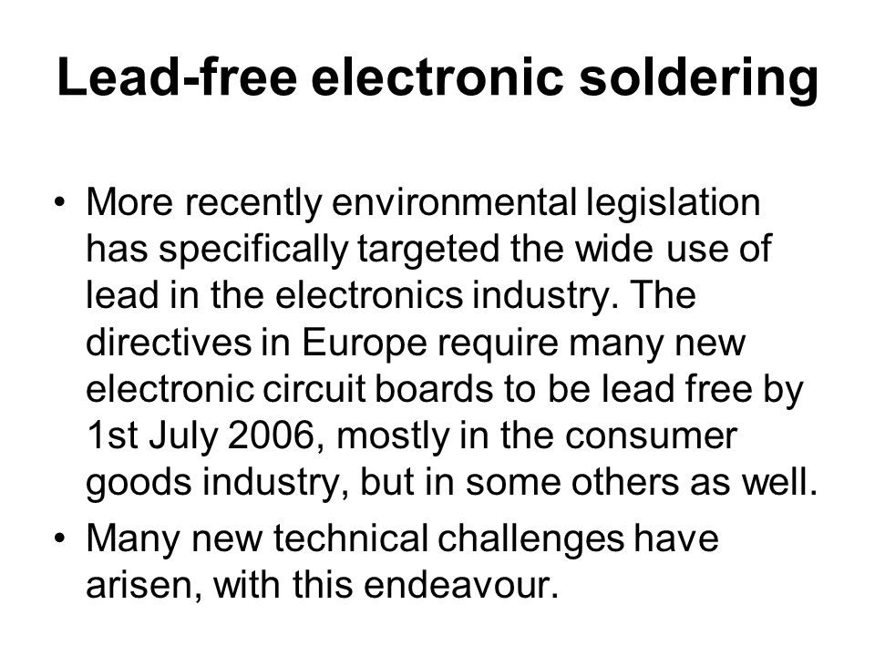Lead-free electronic soldering More recently environmental legislation has specifically targeted the wide use of lead in the electronics industry. The
