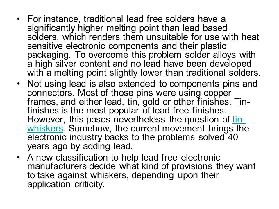 For instance, traditional lead free solders have a significantly higher melting point than lead based solders, which renders them unsuitable for use w