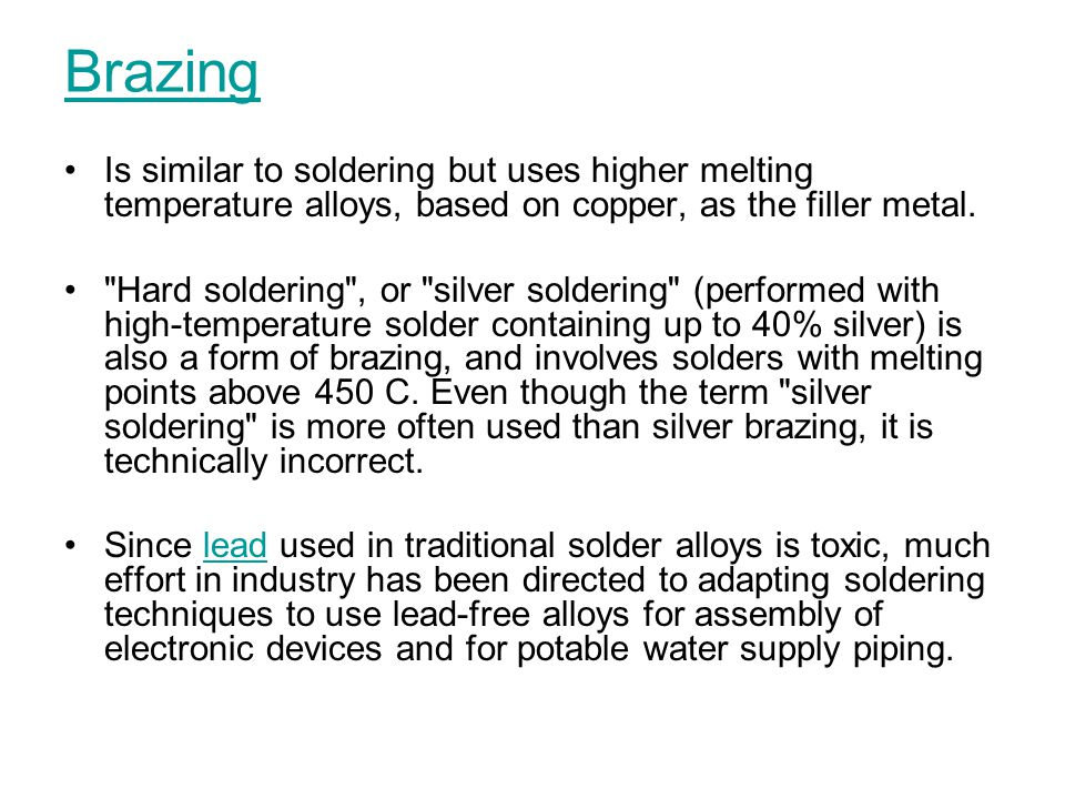 Brazing Is similar to soldering but uses higher melting temperature alloys, based on copper, as the filler metal.