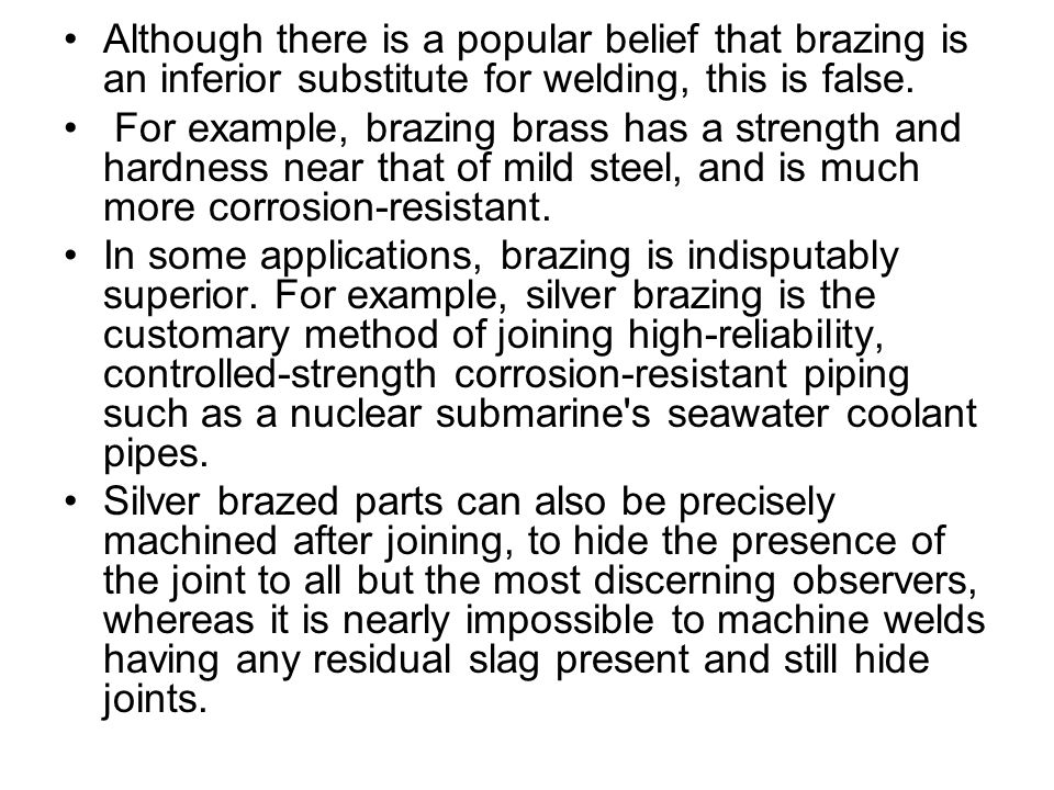 Although there is a popular belief that brazing is an inferior substitute for welding, this is false. For example, brazing brass has a strength and ha
