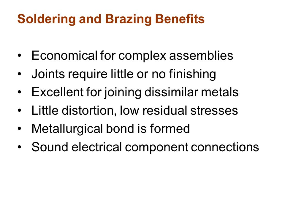 Soldering and Brazing Benefits Economical for complex assemblies Joints require little or no finishing Excellent for joining dissimilar metals Little