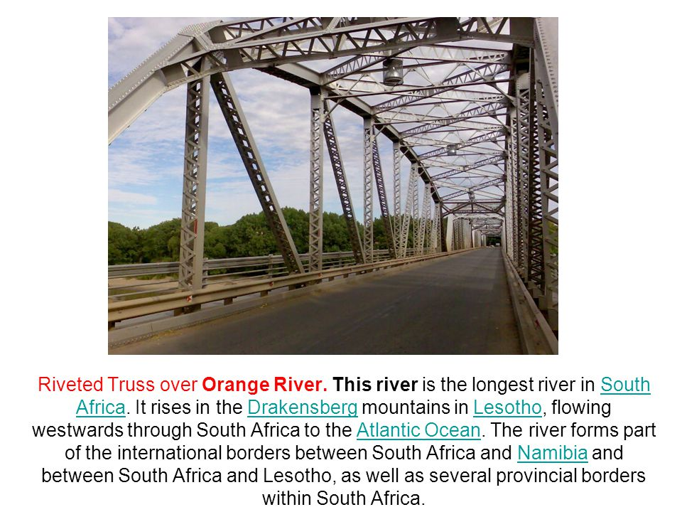 Riveted Truss over Orange River. This river is the longest river in South Africa. It rises in the Drakensberg mountains in Lesotho, flowing westwards