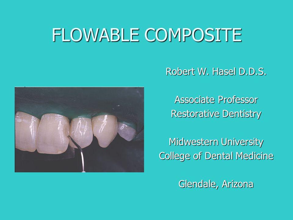 FLOWABLE COMPOSITE Robert W. Hasel D.D.S. Associate Professor Restorative Dentistry Midwestern University College of Dental Medicine Glendale, Arizona