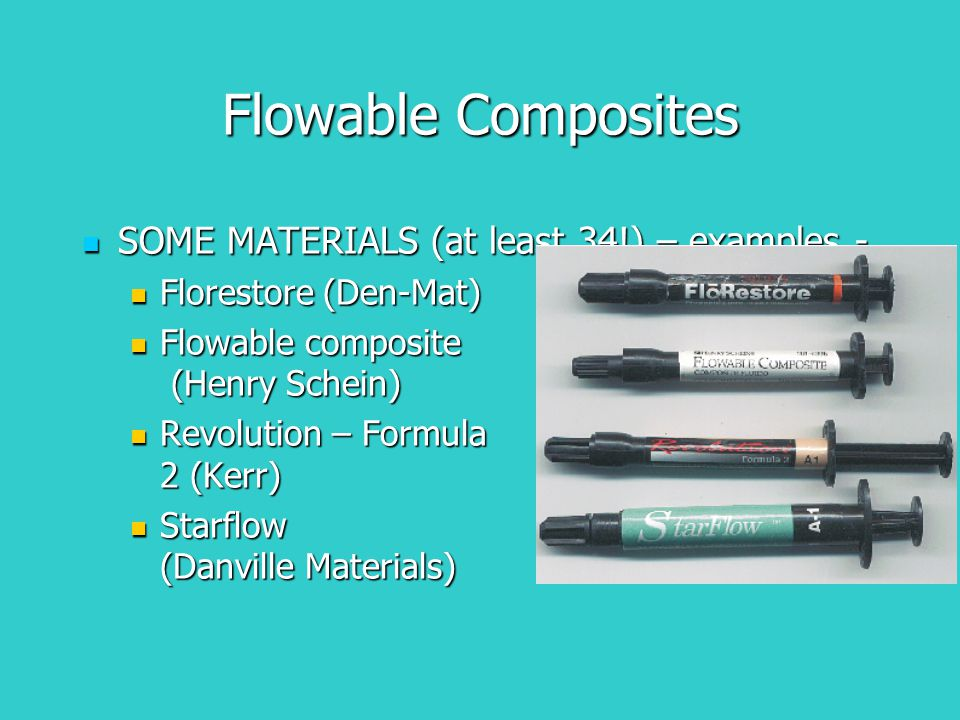 Flowable Composites SOME MATERIALS (at least 34!) – examples - SOME MATERIALS (at least 34!) – examples - Florestore (Den-Mat) Florestore (Den-Mat) Flowable composite (Henry Schein) Flowable composite (Henry Schein) Revolution – Formula 2 (Kerr) Revolution – Formula 2 (Kerr) Starflow (Danville Materials) Starflow (Danville Materials)