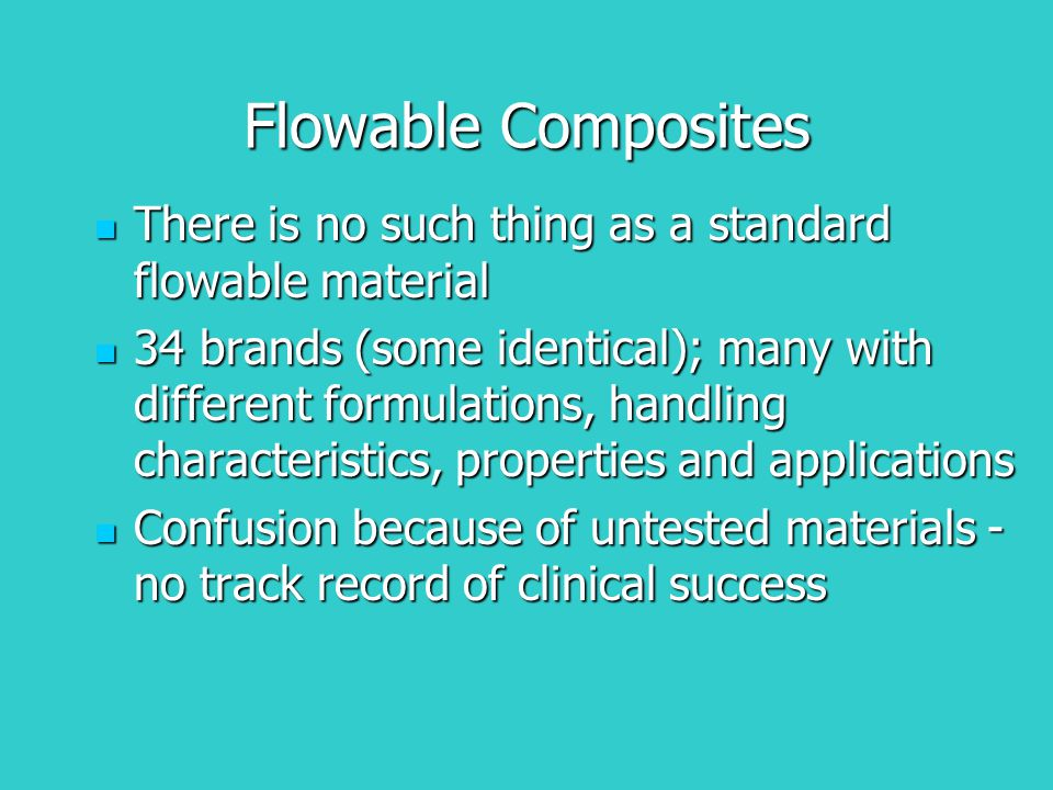 Flowable Composites There is no such thing as a standard flowable material There is no such thing as a standard flowable material 34 brands (some iden