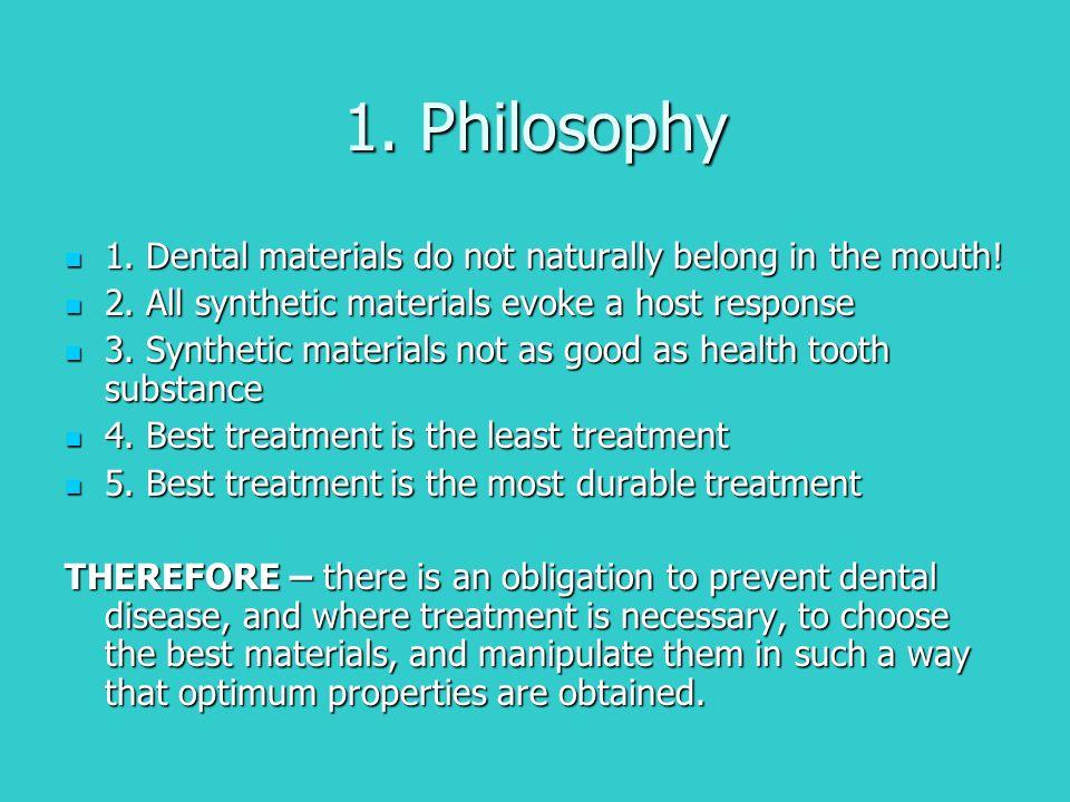 1. Philosophy 1. Dental materials do not naturally belong in the mouth! 1. Dental materials do not naturally belong in the mouth! 2. All synthetic mat