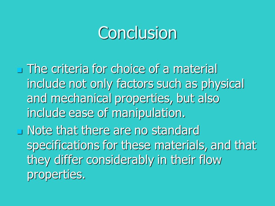 Conclusion The criteria for choice of a material include not only factors such as physical and mechanical properties, but also include ease of manipulation.