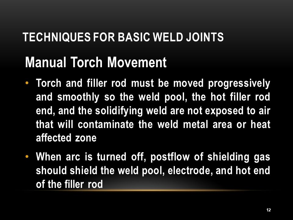 TECHNIQUES FOR BASIC WELD JOINTS 12 Manual Torch Movement Torch and filler rod must be moved progressively and smoothly so the weld pool, the hot fill