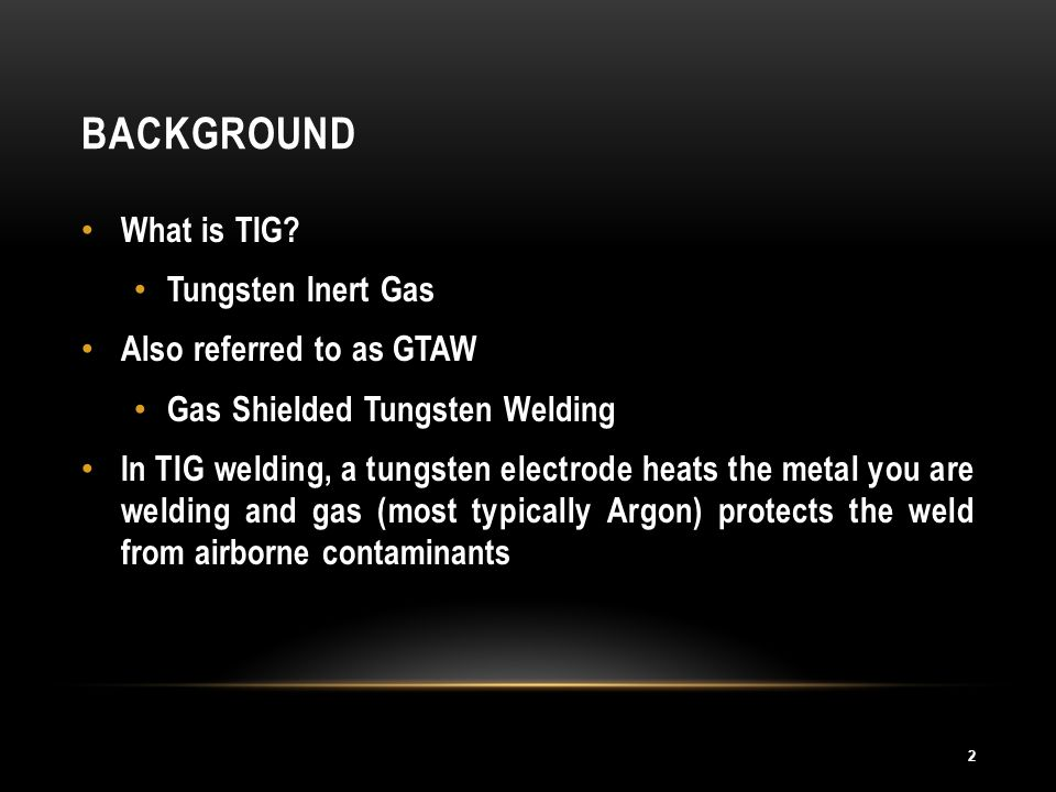 BACKGROUND 2 What is TIG? Tungsten Inert Gas Also referred to as GTAW Gas Shielded Tungsten Welding In TIG welding, a tungsten electrode heats the met