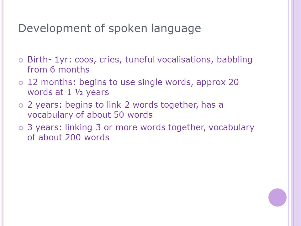 Development of spoken language Birth- 1yr: coos, cries, tuneful vocalisations, babbling from 6 months 12 months: begins to use single words, approx 20 words at 1 ½ years 2 years: begins to link 2 words together, has a vocabulary of about 50 words 3 years: linking 3 or more words together, vocabulary of about 200 words