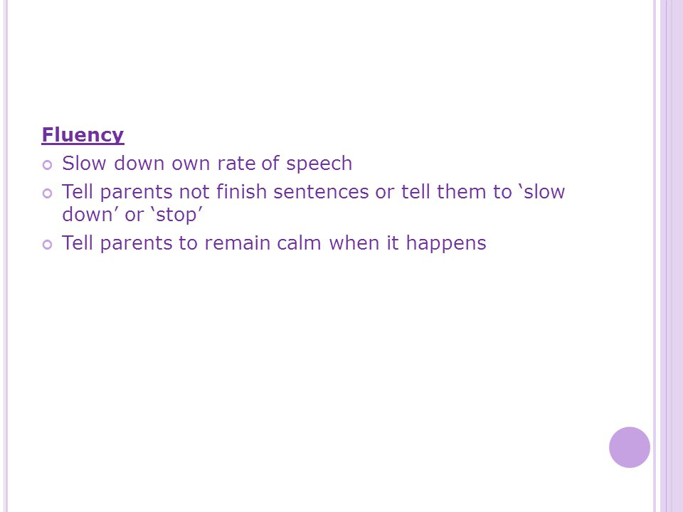 Fluency Slow down own rate of speech Tell parents not finish sentences or tell them to 'slow down' or 'stop' Tell parents to remain calm when it happens