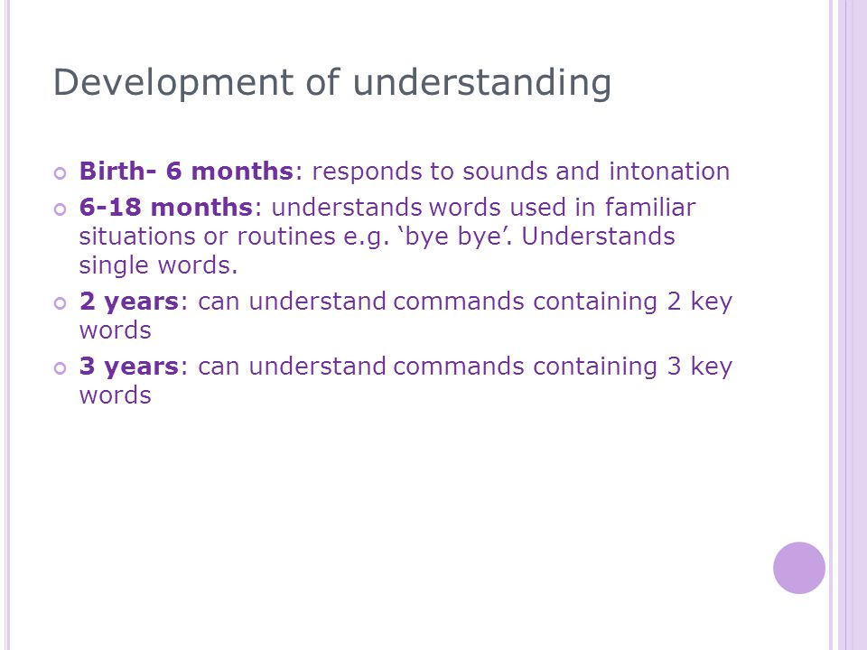 Development of understanding Birth- 6 months: responds to sounds and intonation 6-18 months: understands words used in familiar situations or routines e.g.