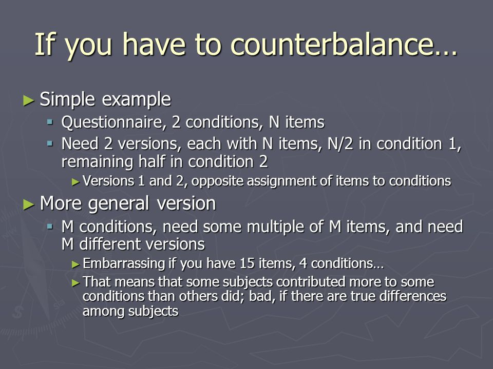 Sometimes you don't have to counterbalance ► If you can test each subject on each item in each condition, life is sweet ► E.g., Ganong effect (identification of consonant in context)  Vary VOT in 8 5-ms steps ► /dais/ - /tais/ ► /daip/ - /taip/  Classify initial segment as /d/ or /t/ ► Present each of the 80 items to each subject 10 times ► Ganong effect: biased toward /t/ in type, /d/ in dice Connine, C.