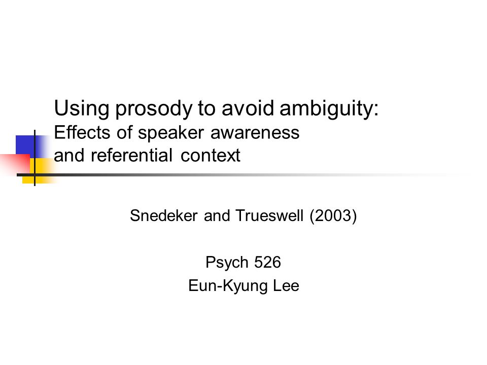 Using prosody to avoid ambiguity: Effects of speaker awareness and referential context Snedeker and Trueswell (2003) Psych 526 Eun-Kyung Lee