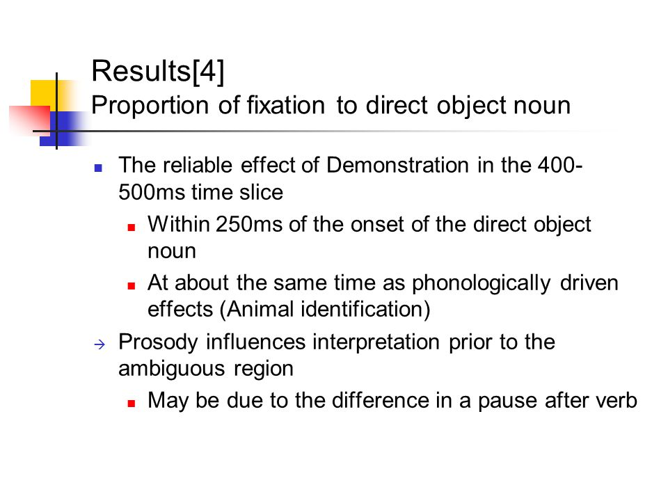 Results[4] Proportion of fixation to direct object noun The reliable effect of Demonstration in the 400- 500ms time slice Within 250ms of the onset of the direct object noun At about the same time as phonologically driven effects (Animal identification)  Prosody influences interpretation prior to the ambiguous region May be due to the difference in a pause after verb