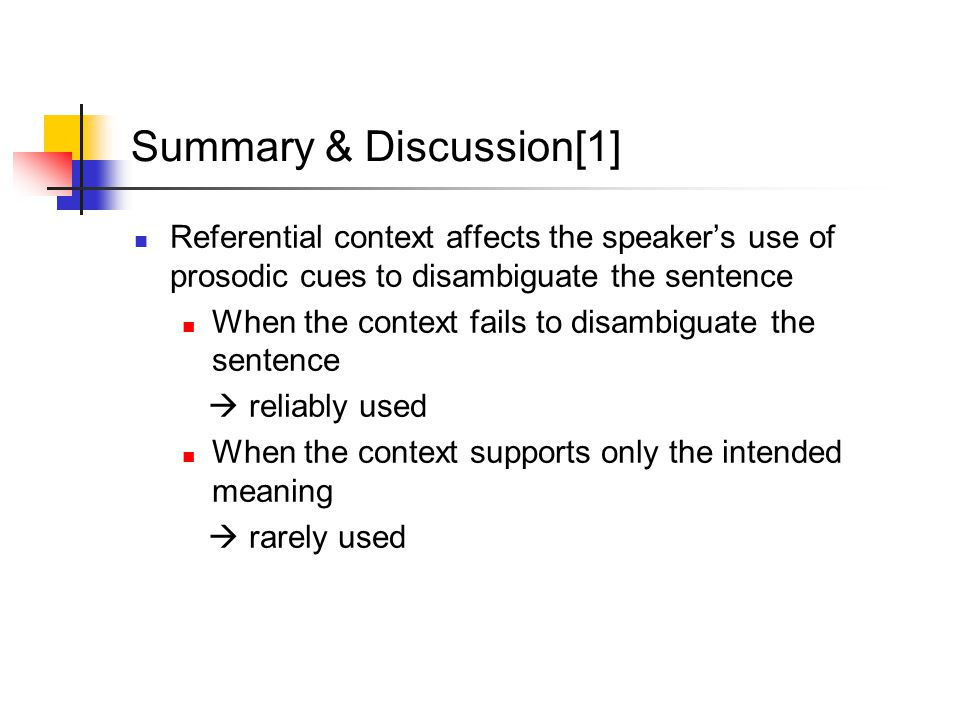 Summary & Discussion[1] Referential context affects the speaker's use of prosodic cues to disambiguate the sentence When the context fails to disambiguate the sentence  reliably used When the context supports only the intended meaning  rarely used