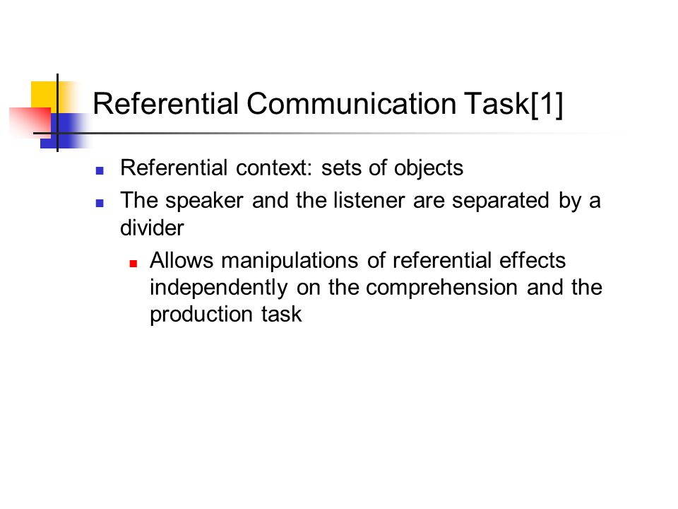 Referential Communication Task[1] Referential context: sets of objects The speaker and the listener are separated by a divider Allows manipulations of referential effects independently on the comprehension and the production task