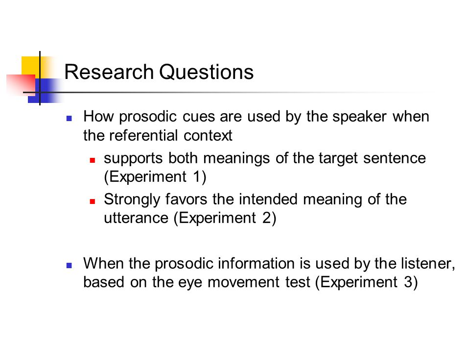 Research Questions How prosodic cues are used by the speaker when the referential context supports both meanings of the target sentence (Experiment 1) Strongly favors the intended meaning of the utterance (Experiment 2) When the prosodic information is used by the listener, based on the eye movement test (Experiment 3)