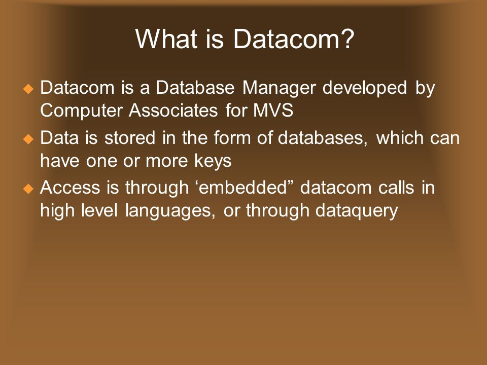 What is Datacom?  Datacom is a Database Manager developed by Computer Associates for MVS  Data is stored in the form of databases, which can have on