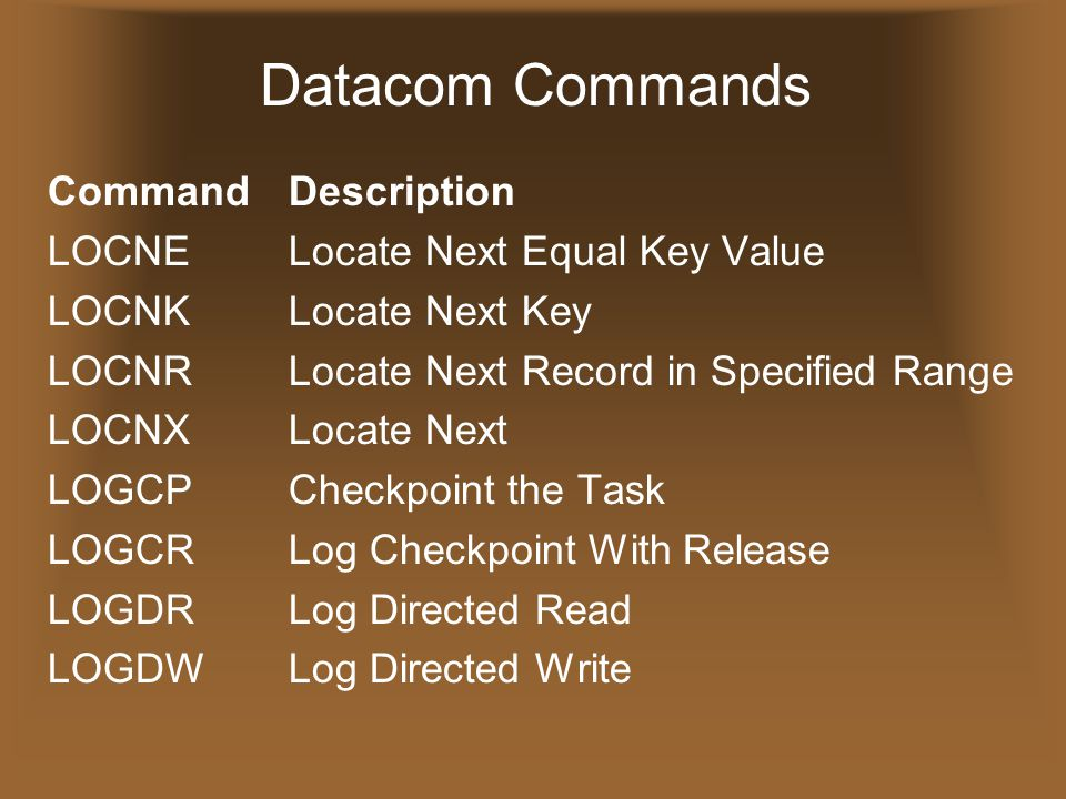 Datacom Commands CommandDescription LOCNELocate Next Equal Key Value LOCNKLocate Next Key LOCNRLocate Next Record in Specified Range LOCNXLocate Next