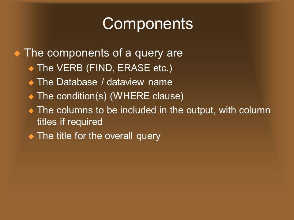 Components  The components of a query are u The VERB (FIND, ERASE etc.) u The Database / dataview name u The condition(s) (WHERE clause) u The column