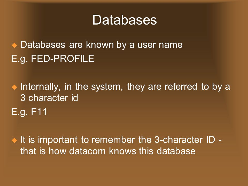 Databases  Databases are known by a user name E.g. FED-PROFILE  Internally, in the system, they are referred to by a 3 character id E.g. F11  It is