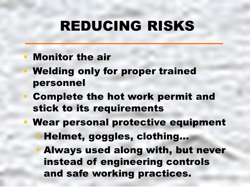 REDUCING RISKS  Monitor the air  Welding only for proper trained personnel  Complete the hot work permit and stick to its requirements  Wear personal protective equipment  Helmet, goggles, clothing…  Always used along with, but never instead of engineering controls and safe working practices.