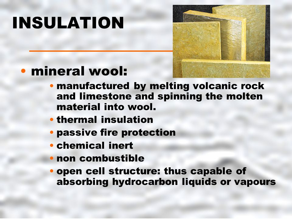 INSULATION mineral wool: manufactured by melting volcanic rock and limestone and spinning the molten material into wool.