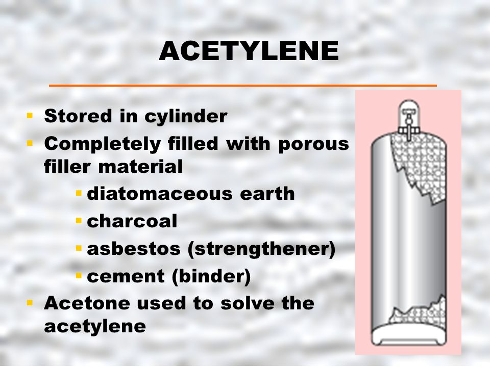 ACETYLENE  Stored in cylinder  Completely filled with porous filler material  diatomaceous earth  charcoal  asbestos (strengthener)  cement (binder)  Acetone used to solve the acetylene
