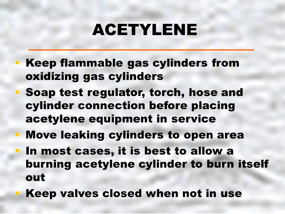ACETYLENE  Keep flammable gas cylinders from oxidizing gas cylinders  Soap test regulator, torch, hose and cylinder connection before placing acetylene equipment in service  Move leaking cylinders to open area  In most cases, it is best to allow a burning acetylene cylinder to burn itself out  Keep valves closed when not in use