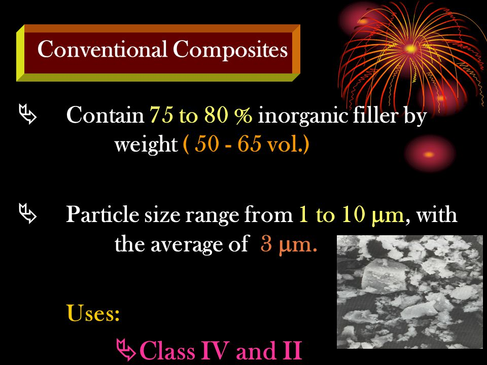  Contain 75 to 80 % inorganic filler by weight ( 50 - 65 vol.)  Particle size range from 1 to 10  m, with the average of 3  m.