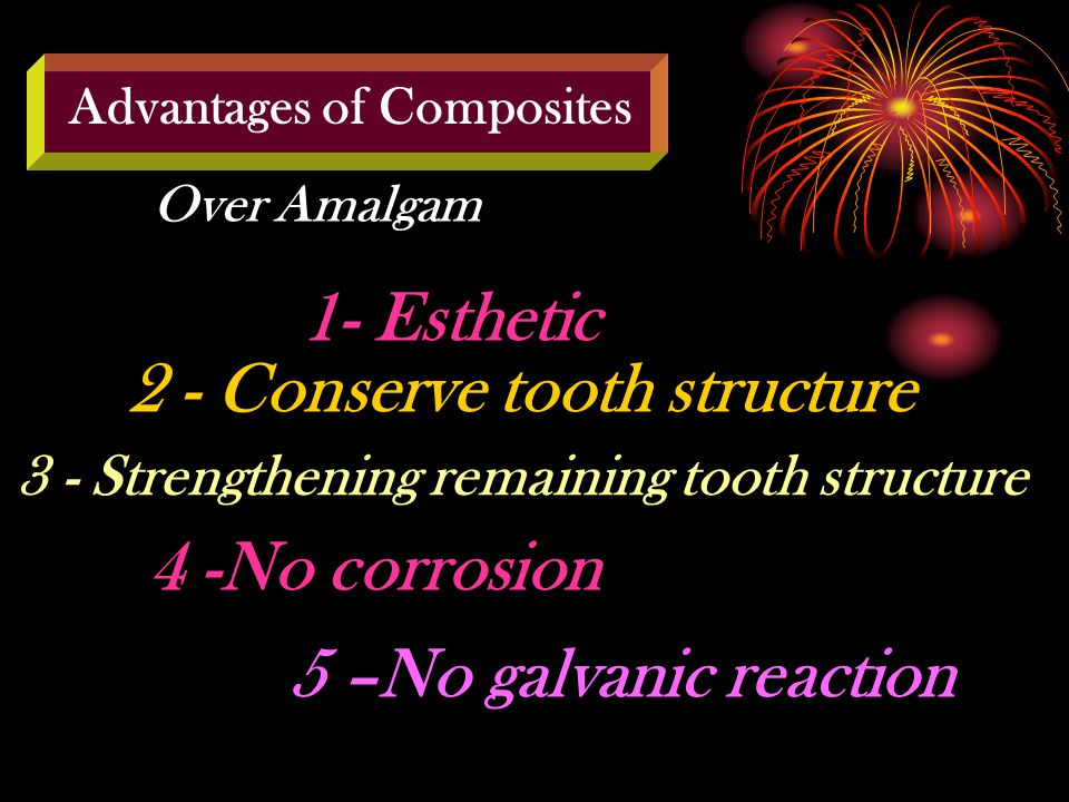 Advantages of Composites Over Amalgam 1- Esthetic 2 - Conserve tooth structure 3 - Strengthening remaining tooth structure 4 -No corrosion 5 –No galvanic reaction