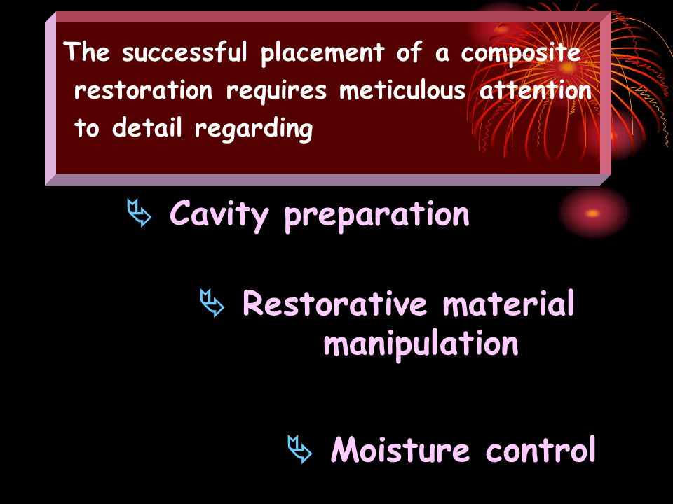  Cavity preparation  Restorative material manipulation  Moisture control The successful placement of a composite restoration requires meticulous attention to detail regarding