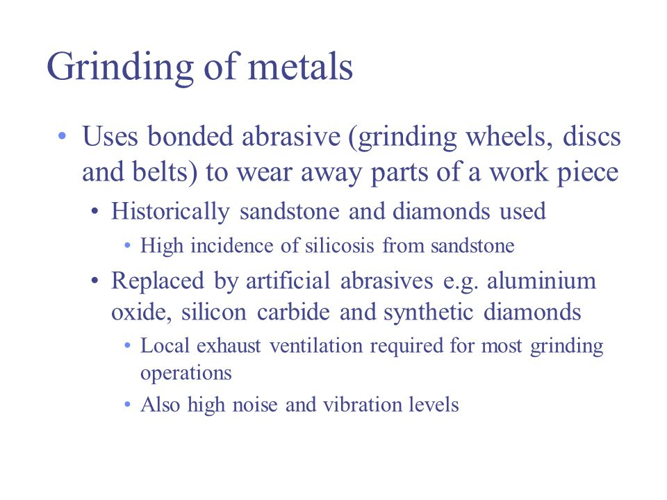 Grinding of metals Uses bonded abrasive (grinding wheels, discs and belts) to wear away parts of a work piece Historically sandstone and diamonds used High incidence of silicosis from sandstone Replaced by artificial abrasives e.g.