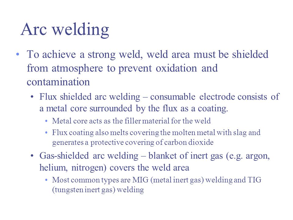 Arc welding To achieve a strong weld, weld area must be shielded from atmosphere to prevent oxidation and contamination Flux shielded arc welding – consumable electrode consists of a metal core surrounded by the flux as a coating.