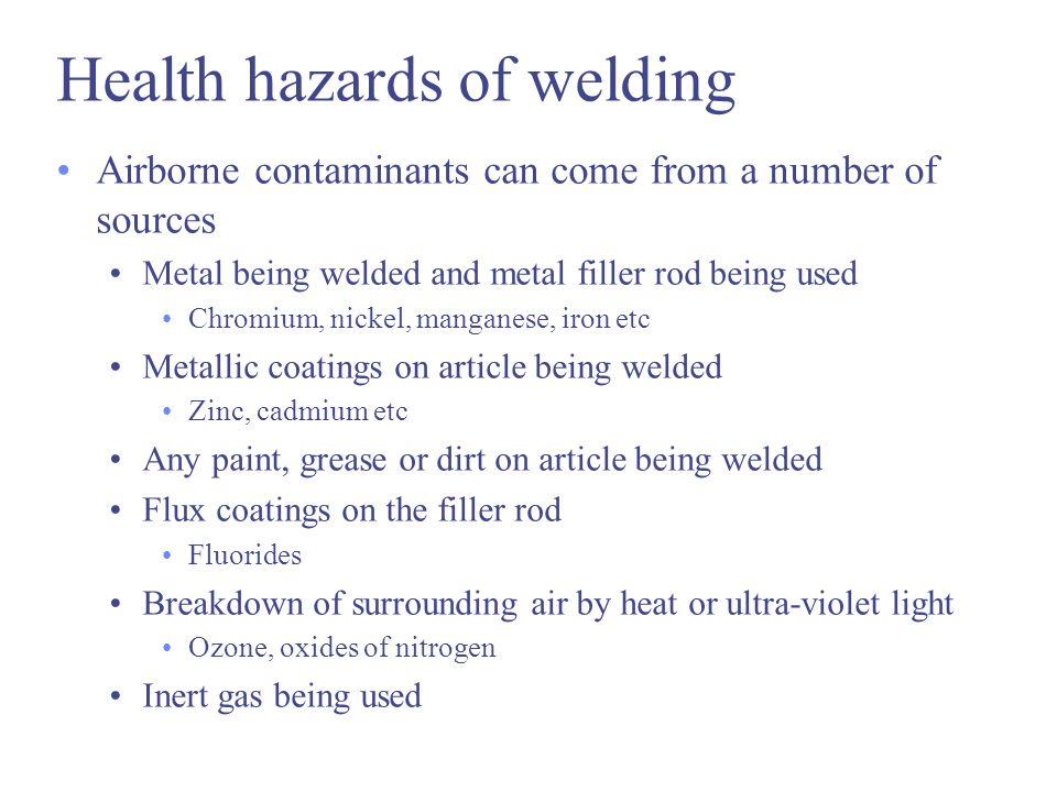 Health hazards of welding Airborne contaminants can come from a number of sources Metal being welded and metal filler rod being used Chromium, nickel, manganese, iron etc Metallic coatings on article being welded Zinc, cadmium etc Any paint, grease or dirt on article being welded Flux coatings on the filler rod Fluorides Breakdown of surrounding air by heat or ultra-violet light Ozone, oxides of nitrogen Inert gas being used