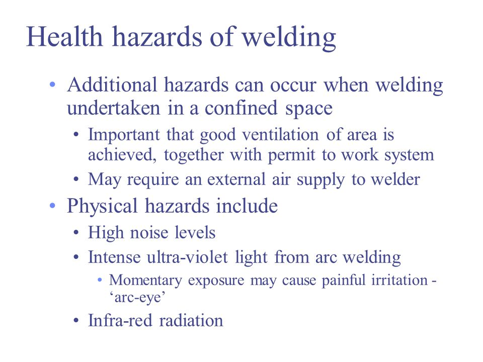 Health hazards of welding Additional hazards can occur when welding undertaken in a confined space Important that good ventilation of area is achieved