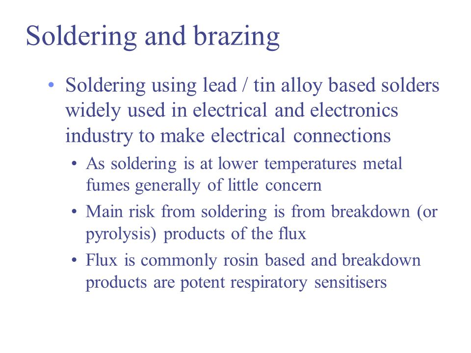 Soldering and brazing Soldering using lead / tin alloy based solders widely used in electrical and electronics industry to make electrical connections As soldering is at lower temperatures metal fumes generally of little concern Main risk from soldering is from breakdown (or pyrolysis) products of the flux Flux is commonly rosin based and breakdown products are potent respiratory sensitisers