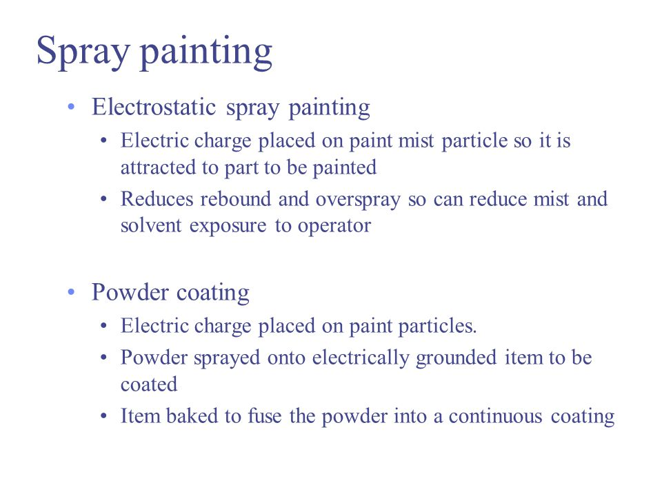 Spray painting Electrostatic spray painting Electric charge placed on paint mist particle so it is attracted to part to be painted Reduces rebound and overspray so can reduce mist and solvent exposure to operator Powder coating Electric charge placed on paint particles.