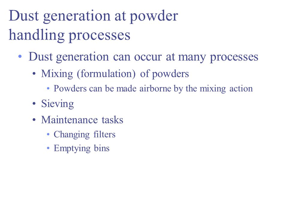 Dust generation at powder handling processes Dust generation can occur at many processes Mixing (formulation) of powders Powders can be made airborne by the mixing action Sieving Maintenance tasks Changing filters Emptying bins