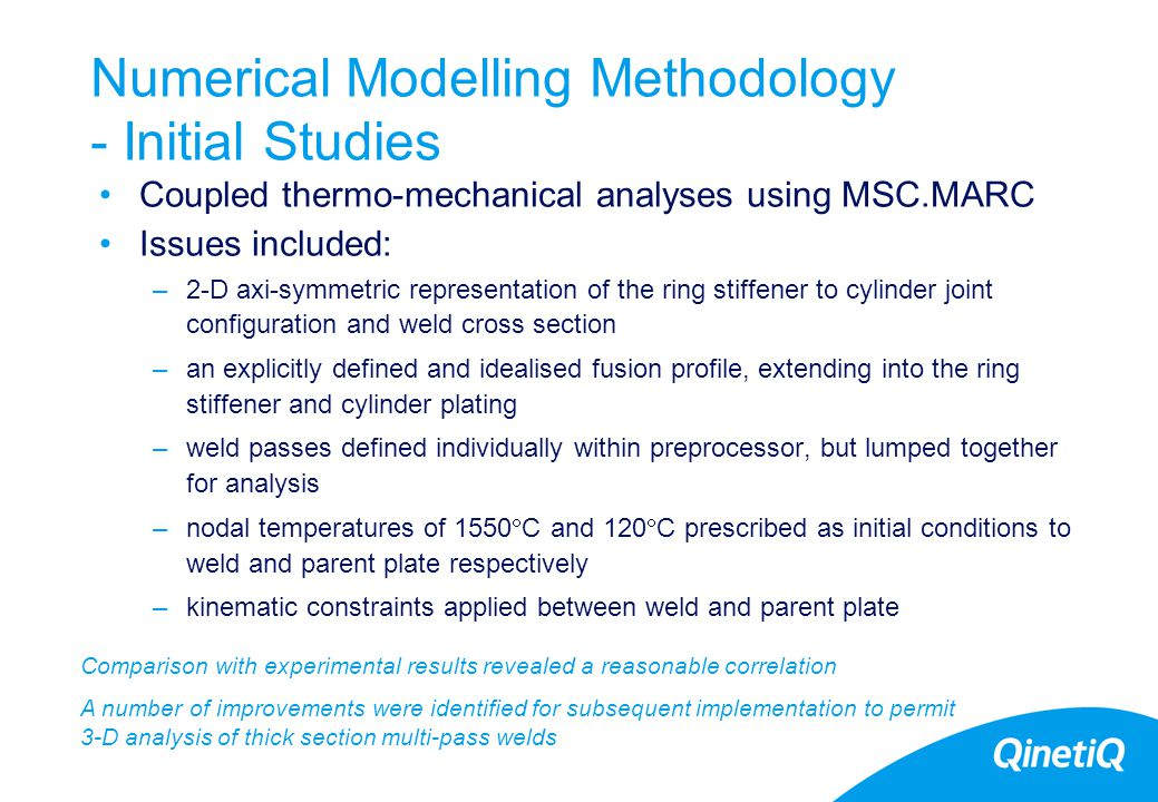 17 Numerical Modelling Methodology - Initial Studies Coupled thermo-mechanical analyses using MSC.MARC Issues included: –2-D axi-symmetric representation of the ring stiffener to cylinder joint configuration and weld cross section –an explicitly defined and idealised fusion profile, extending into the ring stiffener and cylinder plating –weld passes defined individually within preprocessor, but lumped together for analysis –nodal temperatures of 1550  C and 120  C prescribed as initial conditions to weld and parent plate respectively –kinematic constraints applied between weld and parent plate Comparison with experimental results revealed a reasonable correlation A number of improvements were identified for subsequent implementation to permit 3-D analysis of thick section multi-pass welds