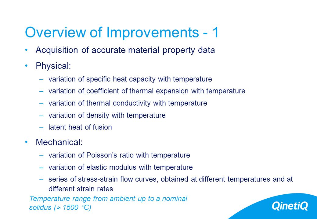18 Overview of Improvements - 1 Acquisition of accurate material property data Physical: –variation of specific heat capacity with temperature –variation of coefficient of thermal expansion with temperature –variation of thermal conductivity with temperature –variation of density with temperature –latent heat of fusion Mechanical: –variation of Poisson's ratio with temperature –variation of elastic modulus with temperature –series of stress-strain flow curves, obtained at different temperatures and at different strain rates Temperature range from ambient up to a nominal solidus (  1500  C)